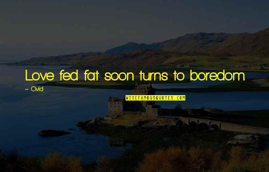 Fed Up Love Quotes By Ovid: Love fed fat soon turns to boredom.