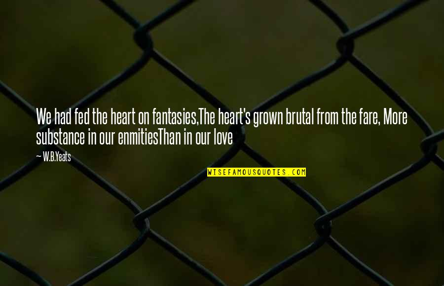 Fed Up Love Quotes By W.B.Yeats: We had fed the heart on fantasies,The heart's