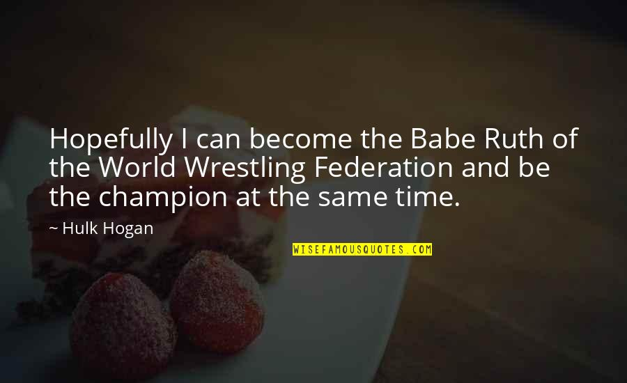 Federation Quotes By Hulk Hogan: Hopefully I can become the Babe Ruth of