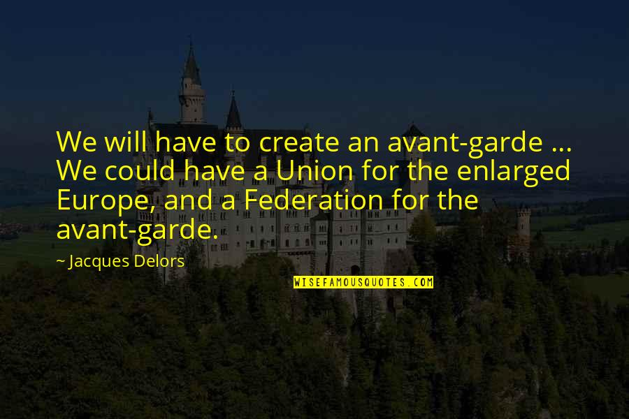 Federation Quotes By Jacques Delors: We will have to create an avant-garde ...