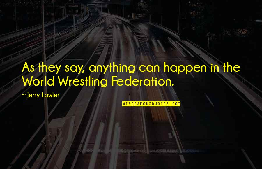 Federation Quotes By Jerry Lawler: As they say, anything can happen in the