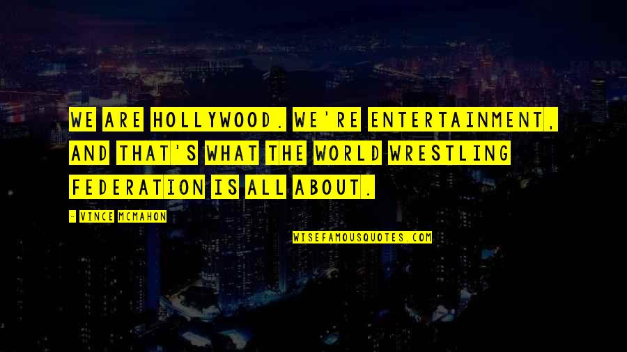 Federation Quotes By Vince McMahon: We are Hollywood. We're entertainment, and that's what