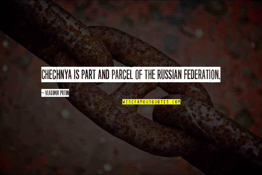 Federation Quotes By Vladimir Putin: Chechnya is part and parcel of the Russian