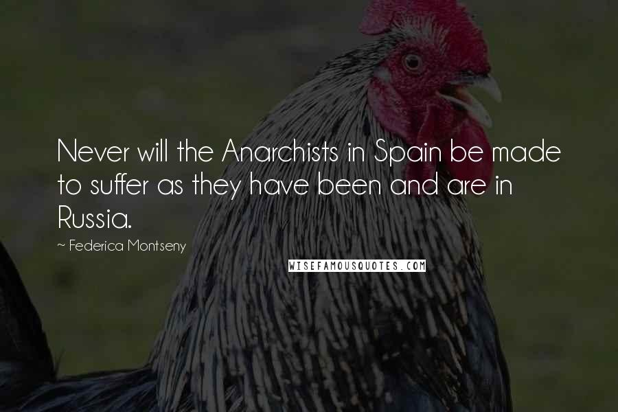 Federica Montseny quotes: Never will the Anarchists in Spain be made to suffer as they have been and are in Russia.