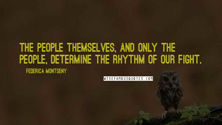 Federica Montseny quotes: The people themselves, and only the people, determine the rhythm of our fight.