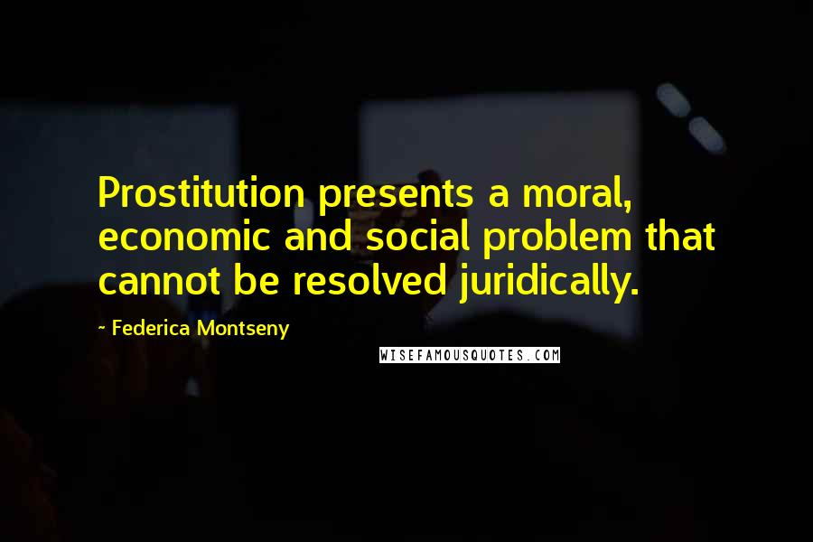 Federica Montseny quotes: Prostitution presents a moral, economic and social problem that cannot be resolved juridically.
