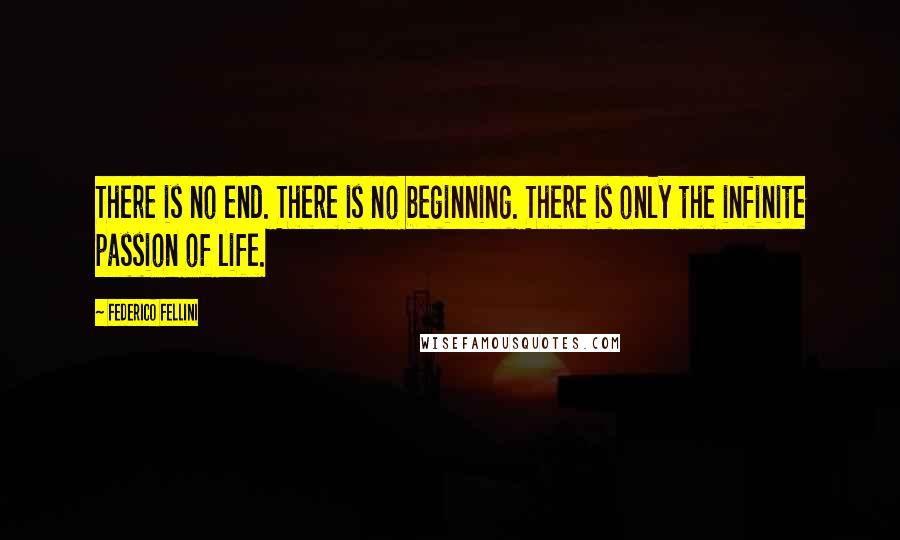 Federico Fellini quotes: There is no end. There is no beginning. There is only the infinite passion of life.
