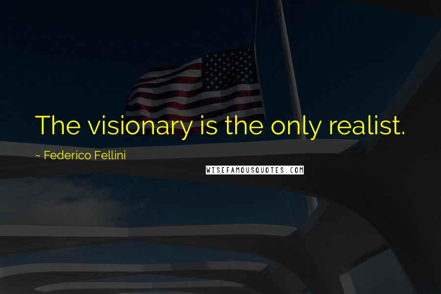 Federico Fellini quotes: The visionary is the only realist.
