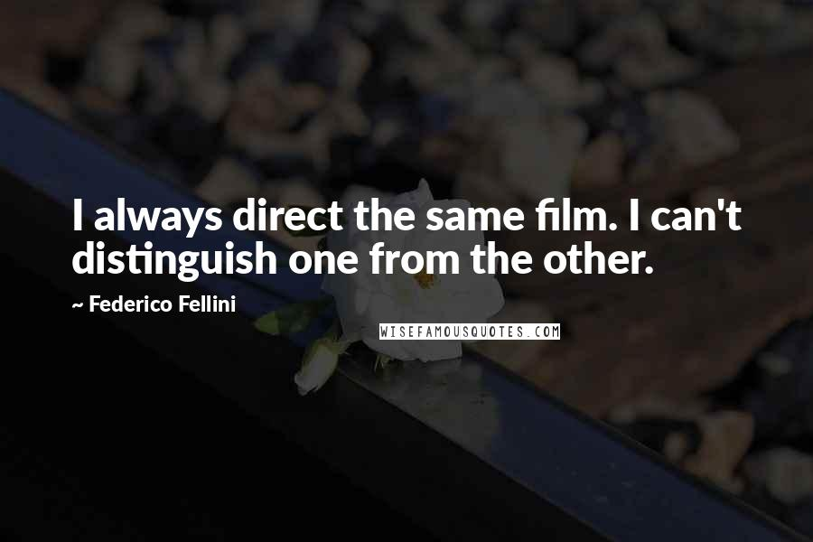 Federico Fellini quotes: I always direct the same film. I can't distinguish one from the other.