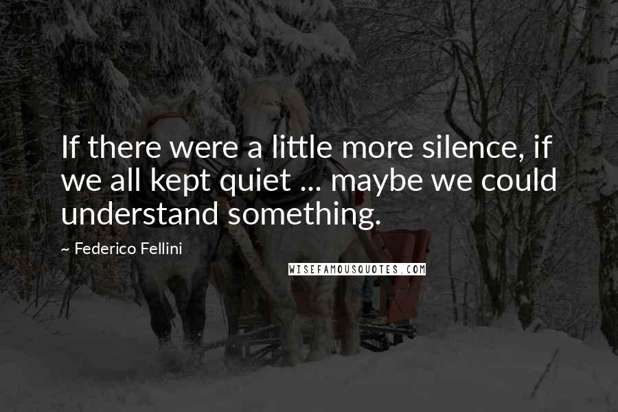 Federico Fellini quotes: If there were a little more silence, if we all kept quiet ... maybe we could understand something.