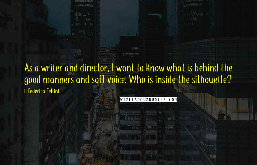 Federico Fellini quotes: As a writer and director, I want to know what is behind the good manners and soft voice. Who is inside the silhouette?
