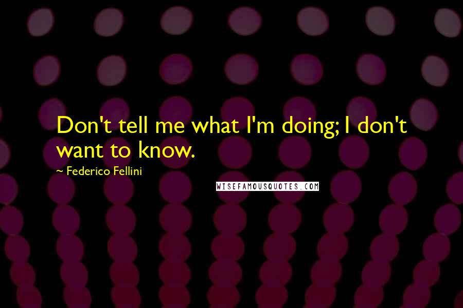 Federico Fellini quotes: Don't tell me what I'm doing; I don't want to know.