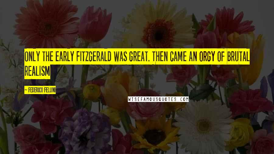 Federico Fellini quotes: Only the early Fitzgerald was great. Then came an orgy of brutal realism