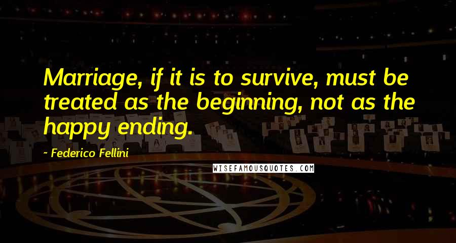 Federico Fellini quotes: Marriage, if it is to survive, must be treated as the beginning, not as the happy ending.