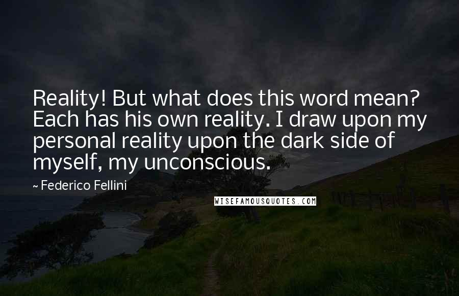Federico Fellini quotes: Reality! But what does this word mean? Each has his own reality. I draw upon my personal reality upon the dark side of myself, my unconscious.