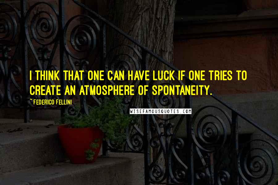 Federico Fellini quotes: I think that one can have luck if one tries to create an atmosphere of spontaneity.