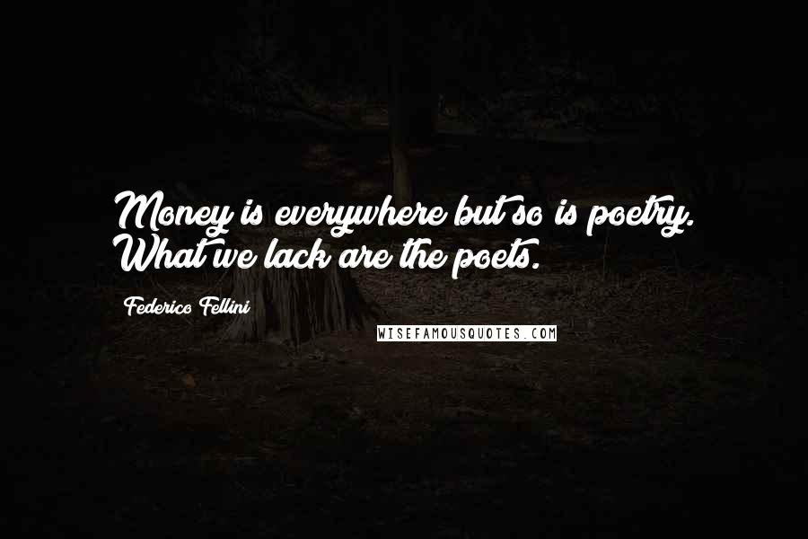 Federico Fellini quotes: Money is everywhere but so is poetry. What we lack are the poets.