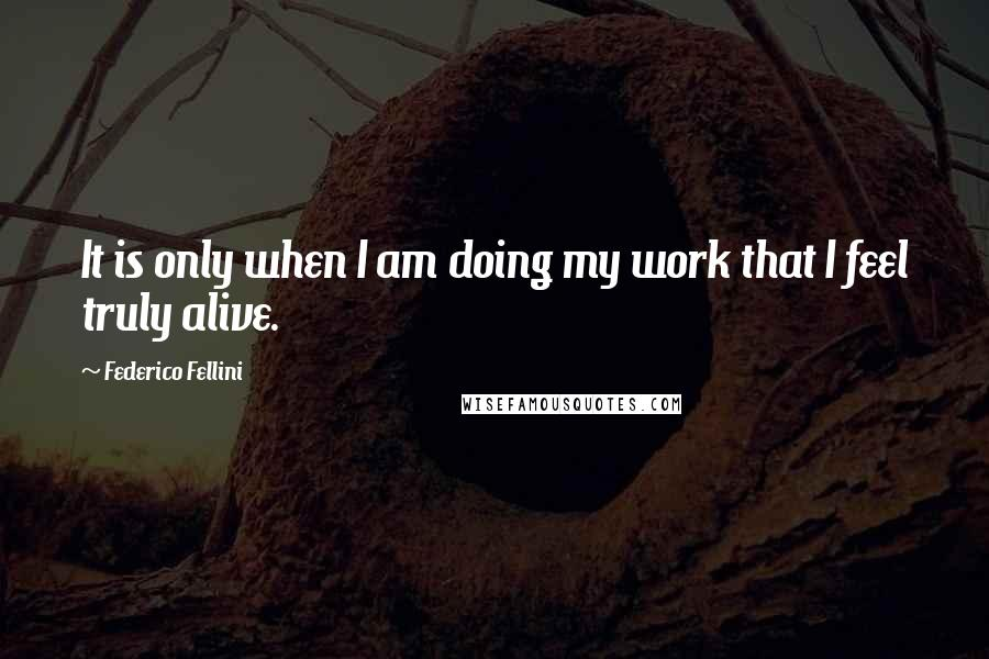Federico Fellini quotes: It is only when I am doing my work that I feel truly alive.