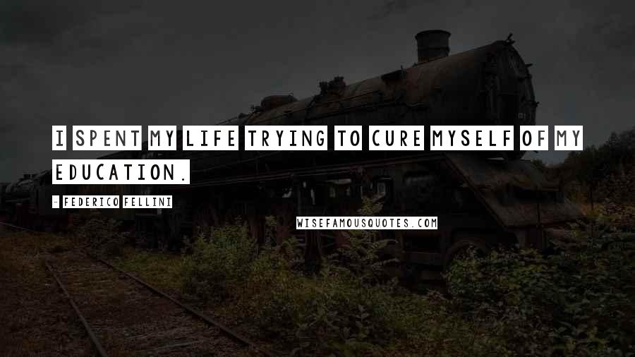 Federico Fellini quotes: I spent my life trying to cure myself of my education.