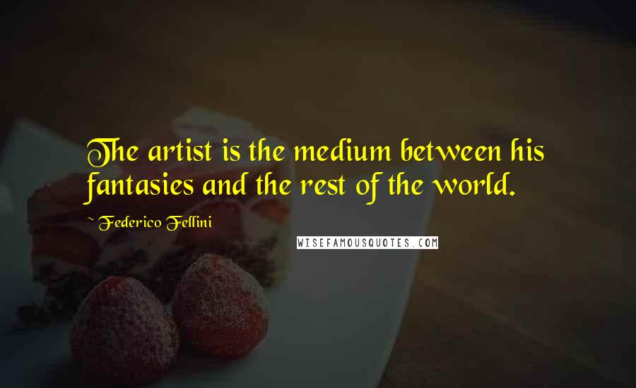 Federico Fellini quotes: The artist is the medium between his fantasies and the rest of the world.