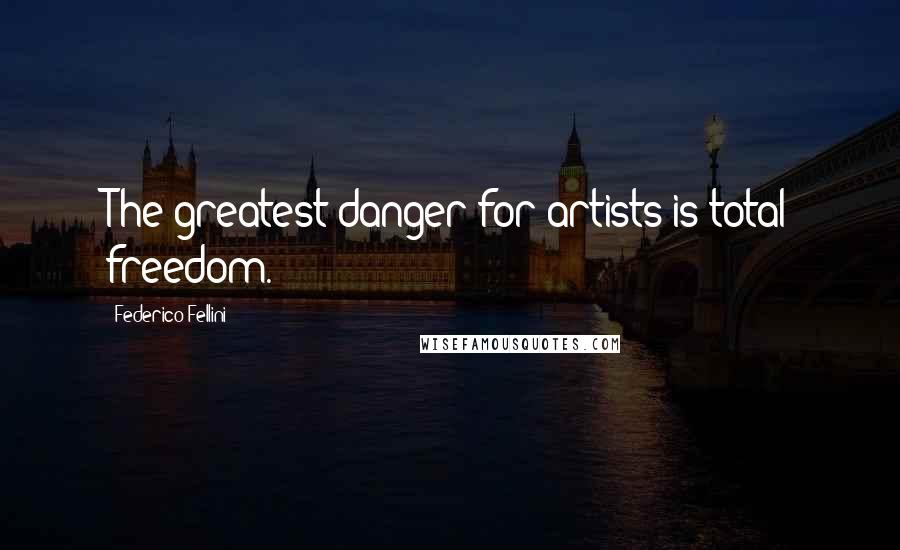 Federico Fellini quotes: The greatest danger for artists is total freedom.