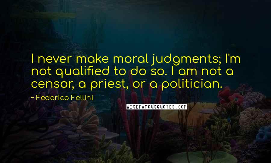 Federico Fellini quotes: I never make moral judgments; I'm not qualified to do so. I am not a censor, a priest, or a politician.