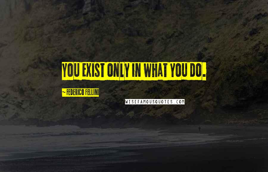 Federico Fellini quotes: You exist only in what you do.