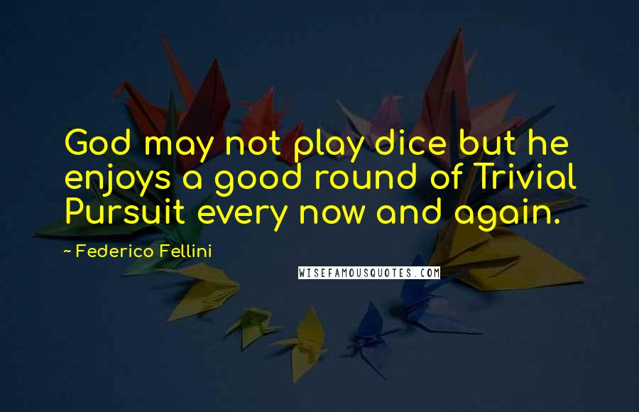 Federico Fellini quotes: God may not play dice but he enjoys a good round of Trivial Pursuit every now and again.