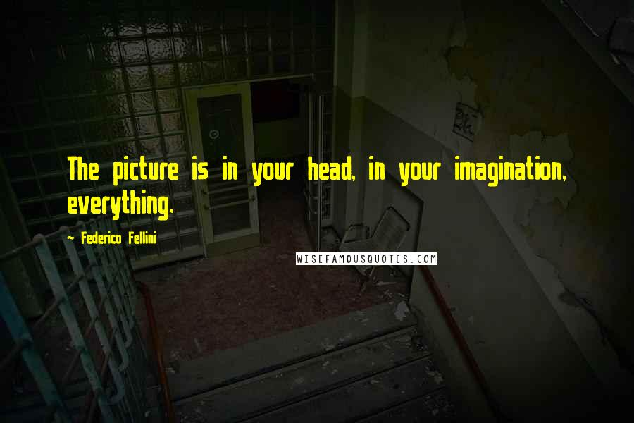 Federico Fellini quotes: The picture is in your head, in your imagination, everything.