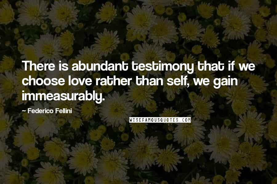 Federico Fellini quotes: There is abundant testimony that if we choose love rather than self, we gain immeasurably.