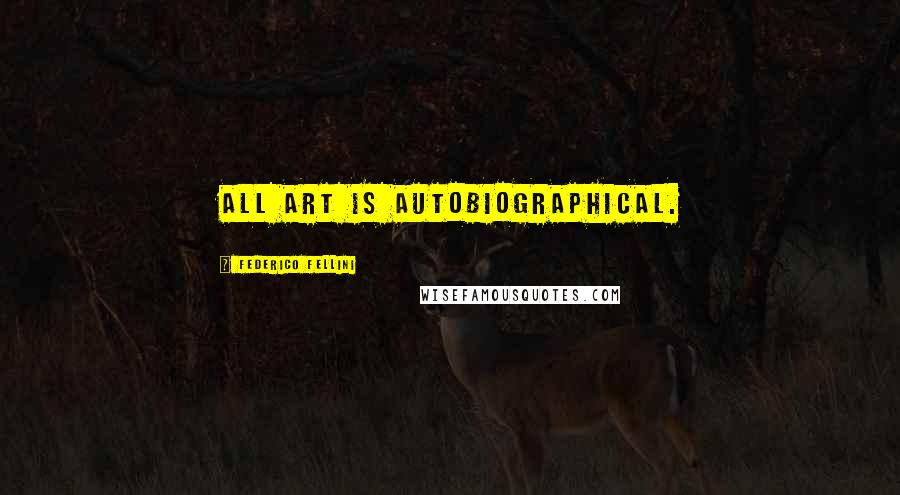Federico Fellini quotes: All art is autobiographical.