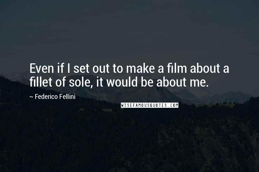 Federico Fellini quotes: Even if I set out to make a film about a fillet of sole, it would be about me.