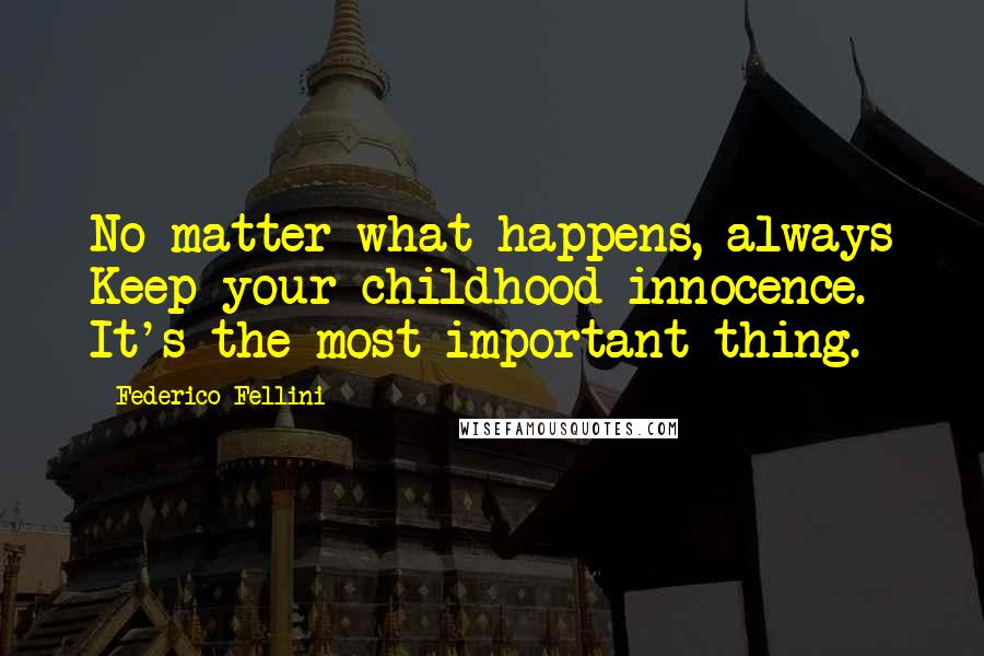 Federico Fellini quotes: No matter what happens, always Keep your childhood innocence. It's the most important thing.
