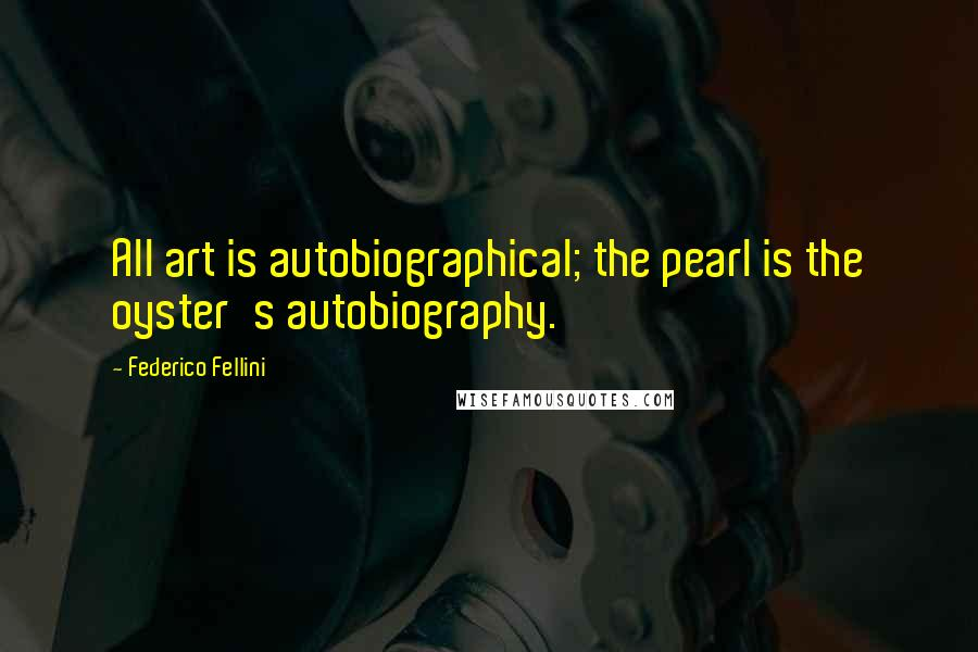 Federico Fellini quotes: All art is autobiographical; the pearl is the oyster's autobiography.