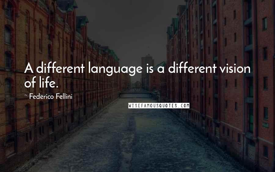 Federico Fellini quotes: A different language is a different vision of life.