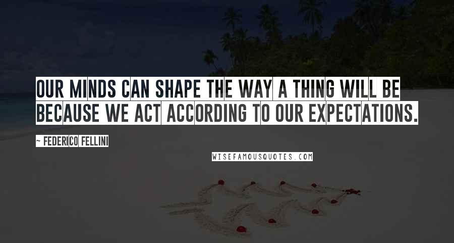 Federico Fellini quotes: Our minds can shape the way a thing will be because we act according to our expectations.