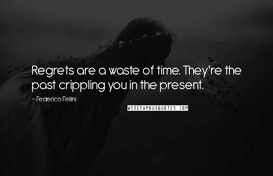 Federico Fellini quotes: Regrets are a waste of time. They're the past crippling you in the present.