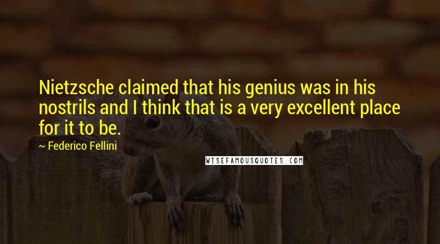 Federico Fellini quotes: Nietzsche claimed that his genius was in his nostrils and I think that is a very excellent place for it to be.