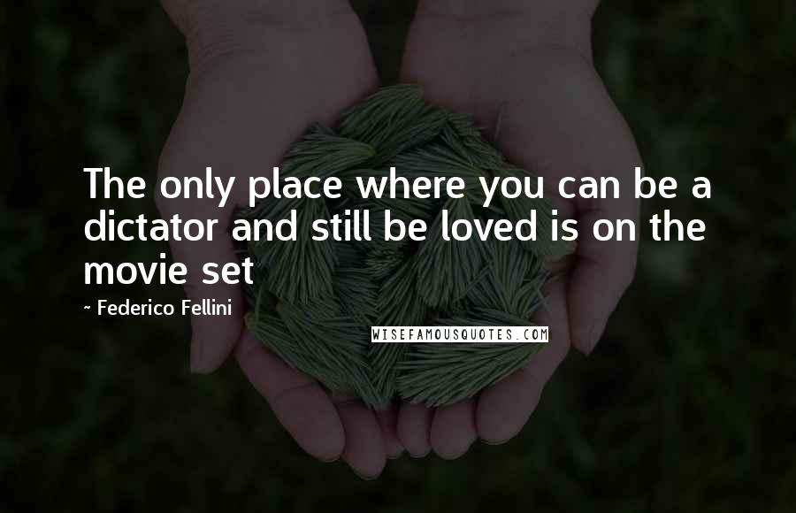 Federico Fellini quotes: The only place where you can be a dictator and still be loved is on the movie set