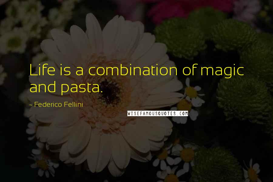 Federico Fellini quotes: Life is a combination of magic and pasta.