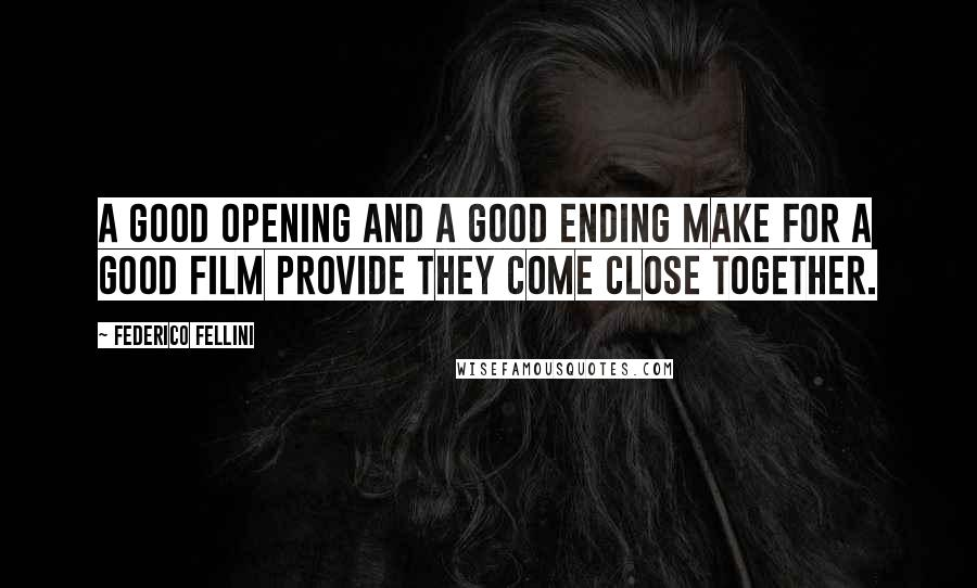 Federico Fellini quotes: A good opening and a good ending make for a good film provide they come close together.