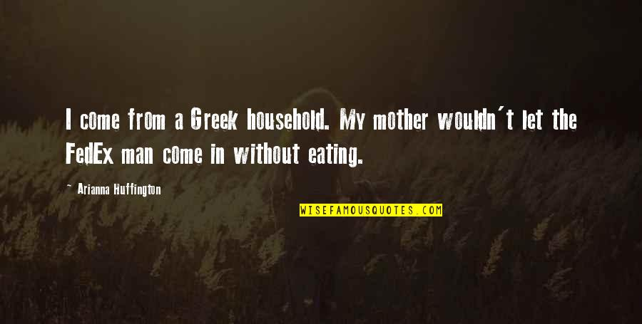 Fedex Quotes By Arianna Huffington: I come from a Greek household. My mother