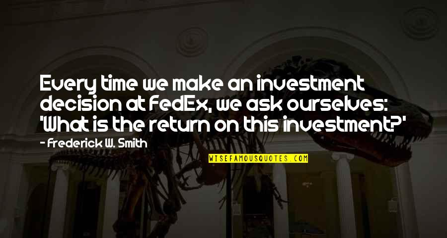 Fedex Quotes By Frederick W. Smith: Every time we make an investment decision at