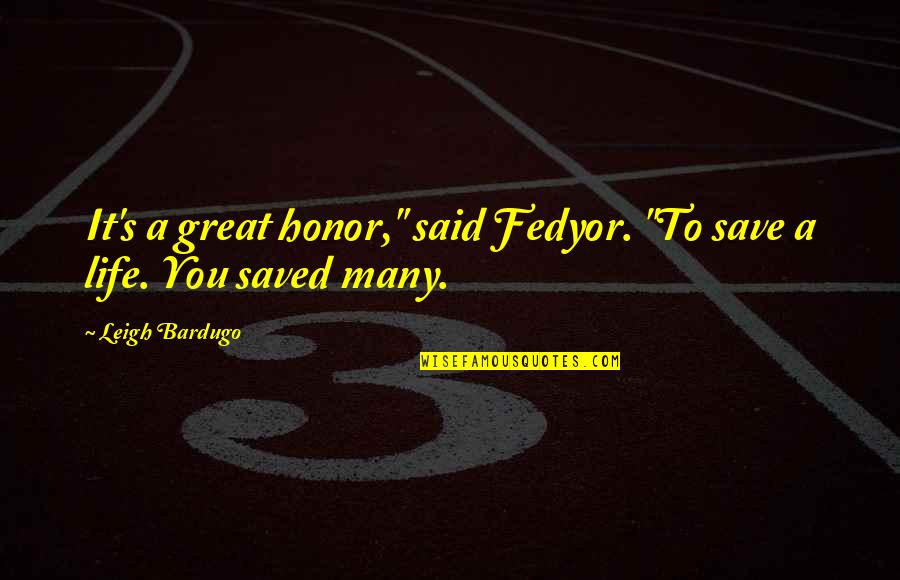 "Fedyor Quotes By Leigh Bardugo: It's a great honor,"" said Fedyor. ""To save"