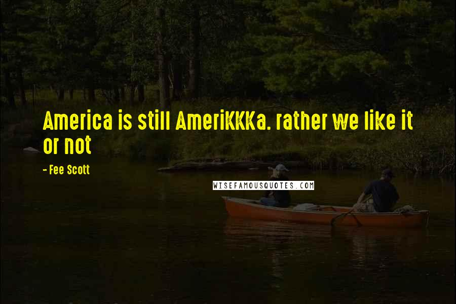 Fee Scott quotes: America is still AmeriKKKa. rather we like it or not