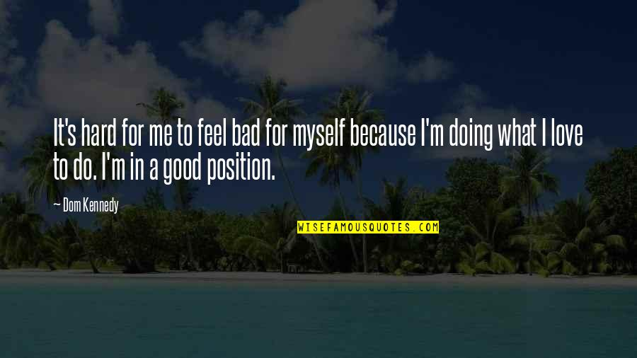 Feel Bad Love Quotes By Dom Kennedy: It's hard for me to feel bad for