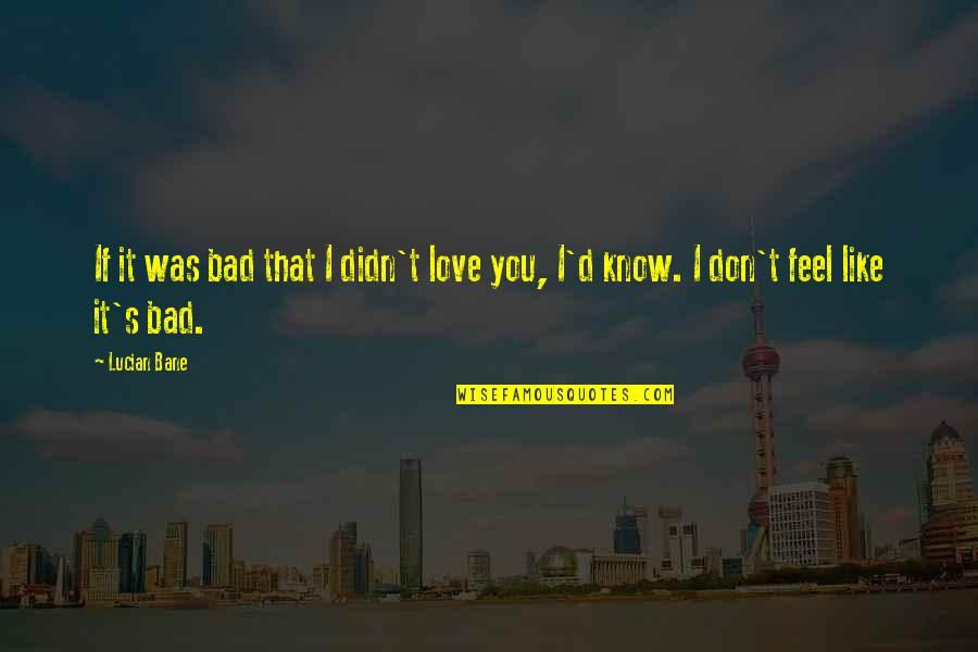 Feel Bad Love Quotes By Lucian Bane: If it was bad that I didn't love