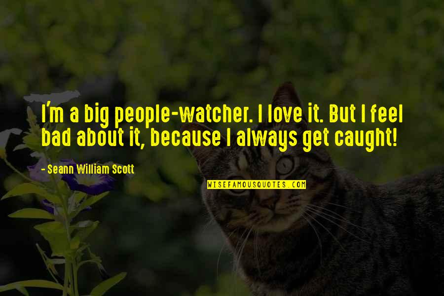 Feel Bad Love Quotes By Seann William Scott: I'm a big people-watcher. I love it. But