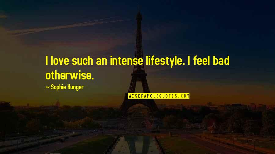 Feel Bad Love Quotes By Sophie Hunger: I love such an intense lifestyle. I feel