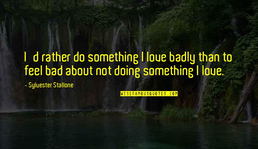 Feel Bad Love Quotes By Sylvester Stallone: I'd rather do something I love badly than